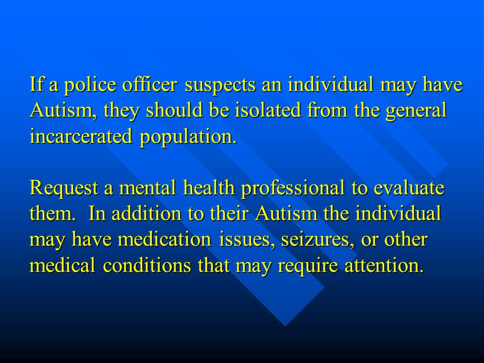 If a police officer suspects an individual may have Autism, they should be isolated from the general incarcerated population.