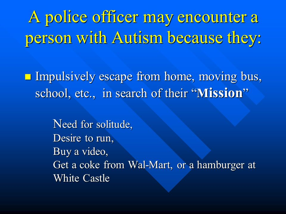 A police officer may encounter a person with Autism because they: n Impulsively escape from home, moving bus, school, etc., in search of their M ission N eed for solitude, Desire to run, Buy a video, Get a coke from Wal-Mart, or a hamburger at White Castle