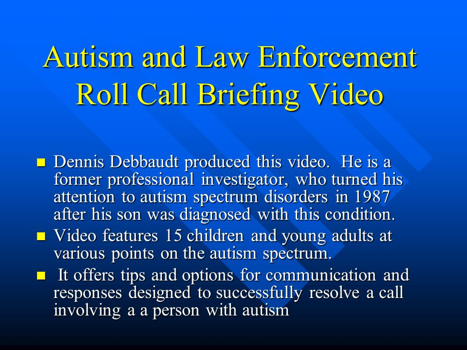 Autism and Law Enforcement Roll Call Briefing Video n Dennis Debbaudt produced this video.