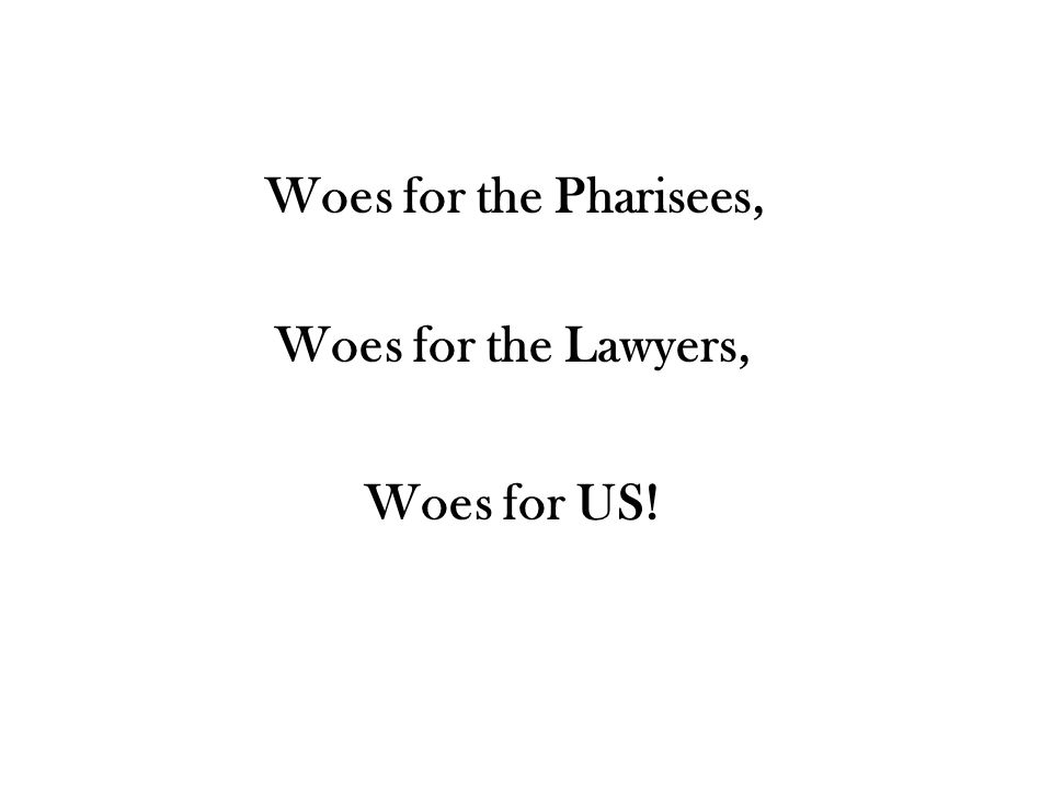 Woes for the Pharisees, Woes for US! Woes for the Lawyers,