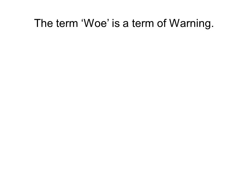 Parents warn their children about: Dangerous situations Impending punishment for misbehavior The term 'Woe' is a term of Warning.