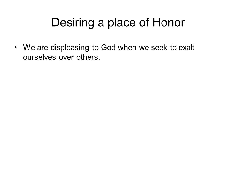 Desiring a place of Honor We are displeasing to God when we seek to exalt ourselves over others.
