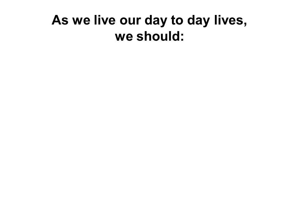 As we live our day to day lives, we should:
