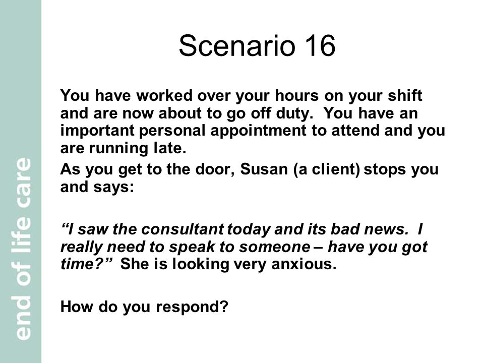 Scenario 16 You have worked over your hours on your shift and are now about to go off duty.
