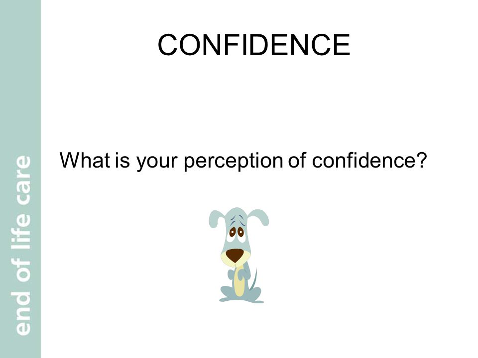 CONFIDENCE What is your perception of confidence