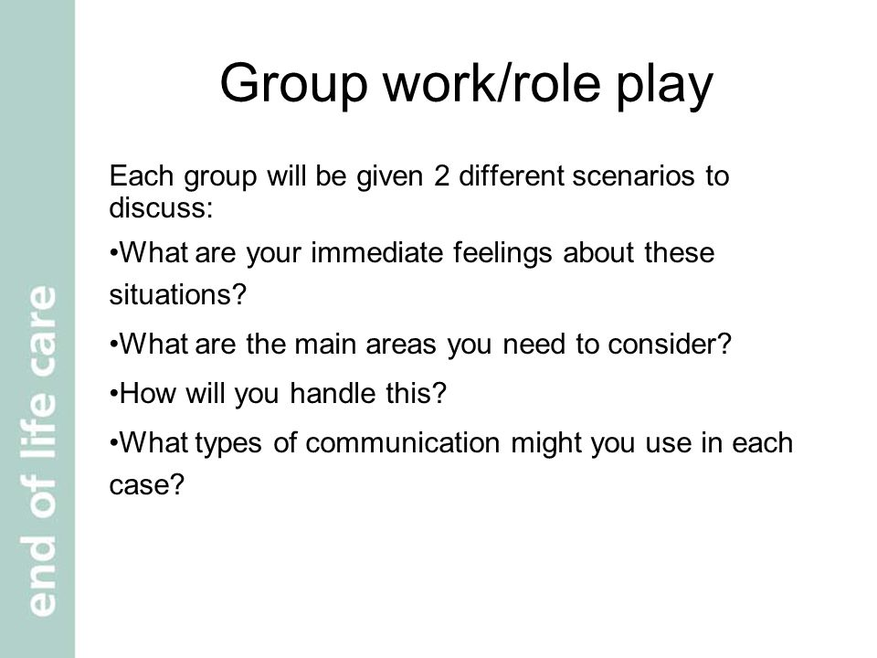 Group work/role play Look at each scenario Discuss each scenario as group In the group, practise playing out each scenario Each person should take it in turns to be patient , relative or care worker Decide which scenario to present to main group.