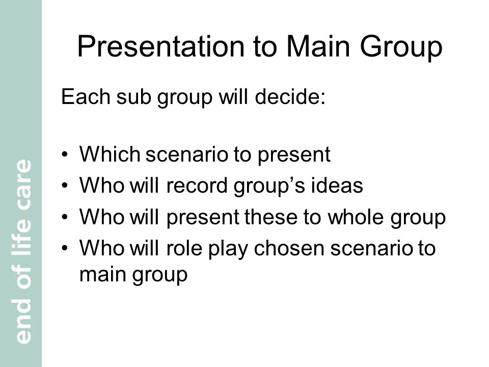 Presentation to Main Group Each sub group will decide: Which scenario to present Who will record group's ideas Who will present these to whole group Who will role play chosen scenario to main group