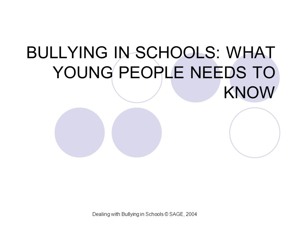 BULLYING IN SCHOOLS: WHAT YOUNG PEOPLE NEEDS TO KNOW Dealing with Bullying in Schools © SAGE, 2004