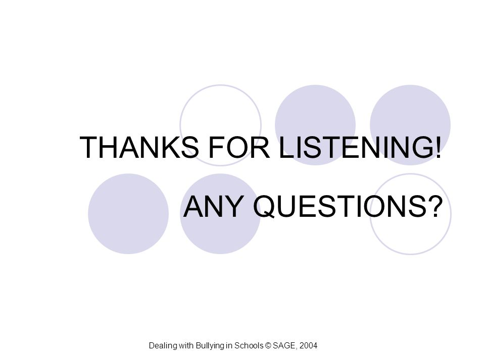THANKS FOR LISTENING! ANY QUESTIONS? Dealing with Bullying in Schools © SAGE, 2004