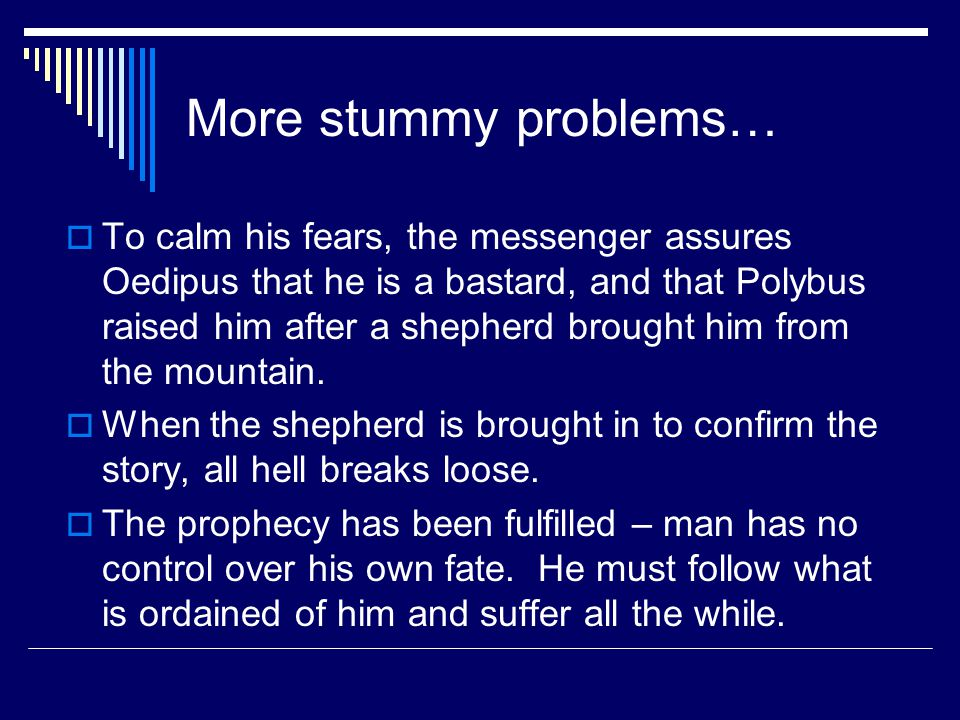 More stummy problems…  To calm his fears, the messenger assures Oedipus that he is a bastard, and that Polybus raised him after a shepherd brought him from the mountain.