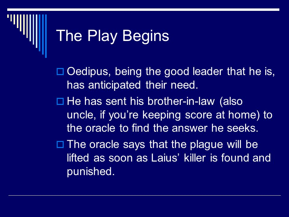 The Play Begins  Oedipus, being the good leader that he is, has anticipated their need.