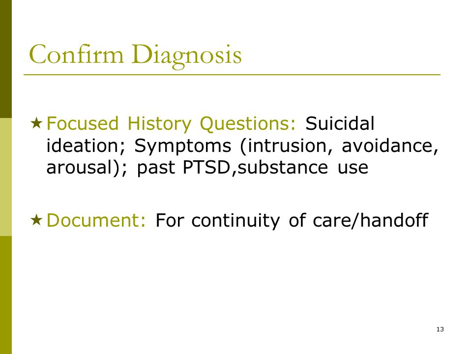 13 Confirm Diagnosis  Focused History Questions: Suicidal ideation; Symptoms (intrusion, avoidance, arousal); past PTSD,substance use  Document: For continuity of care/handoff