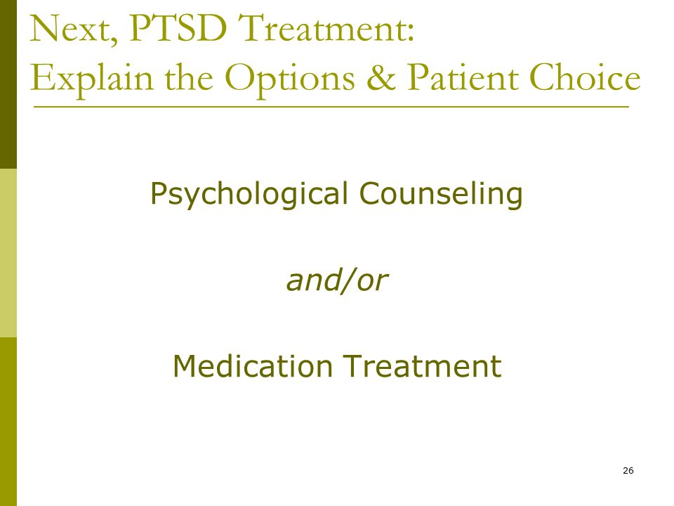 26 Next, PTSD Treatment: Explain the Options & Patient Choice Psychological Counseling and/or Medication Treatment