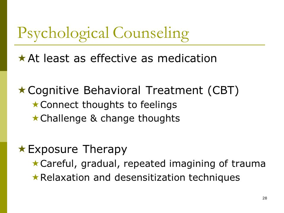 28 Psychological Counseling  At least as effective as medication  Cognitive Behavioral Treatment (CBT)  Connect thoughts to feelings  Challenge & change thoughts  Exposure Therapy  Careful, gradual, repeated imagining of trauma  Relaxation and desensitization techniques