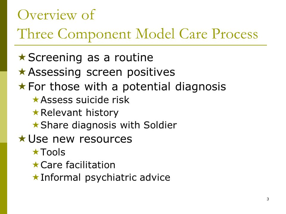 3 Overview of Three Component Model Care Process  Screening as a routine  Assessing screen positives  For those with a potential diagnosis  Assess suicide risk  Relevant history  Share diagnosis with Soldier  Use new resources  Tools  Care facilitation  Informal psychiatric advice