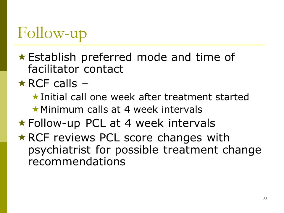 33 Follow-up  Establish preferred mode and time of facilitator contact  RCF calls –  Initial call one week after treatment started  Minimum calls at 4 week intervals  Follow-up PCL at 4 week intervals  RCF reviews PCL score changes with psychiatrist for possible treatment change recommendations