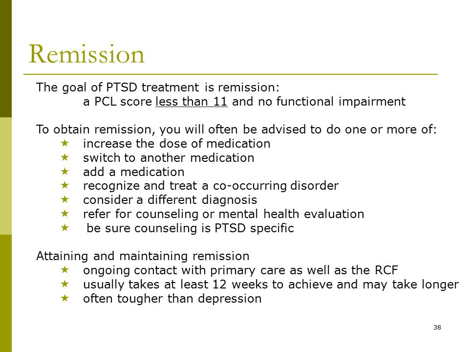38 Remission The goal of PTSD treatment is remission: a PCL score less than 11 and no functional impairment To obtain remission, you will often be advised to do one or more of:  increase the dose of medication  switch to another medication  add a medication  recognize and treat a co-occurring disorder  consider a different diagnosis  refer for counseling or mental health evaluation  be sure counseling is PTSD specific Attaining and maintaining remission  ongoing contact with primary care as well as the RCF  usually takes at least 12 weeks to achieve and may take longer  often tougher than depression