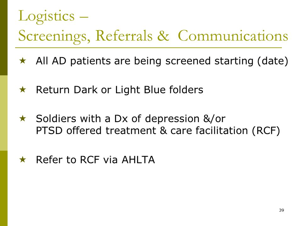 39 Logistics – Screenings, Referrals & Communications  All AD patients are being screened starting (date)  Return Dark or Light Blue folders  Soldiers with a Dx of depression &/or PTSD offered treatment & care facilitation (RCF)  Refer to RCF via AHLTA