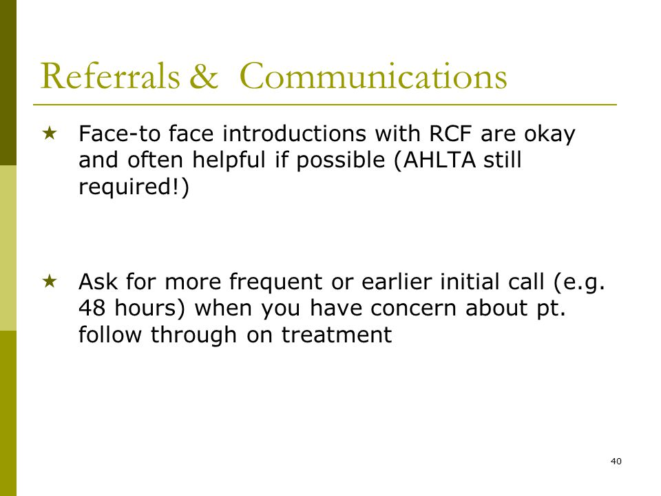 40 Referrals & Communications  Face-to face introductions with RCF are okay and often helpful if possible (AHLTA still required!)  Ask for more frequent or earlier initial call (e.g.