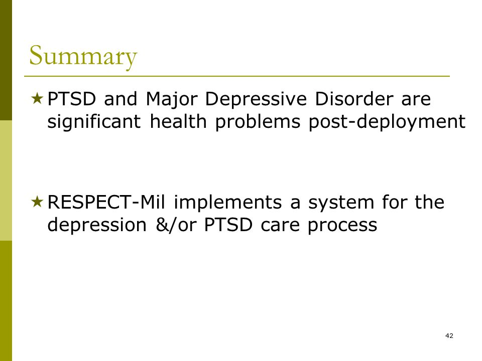 42 Summary  PTSD and Major Depressive Disorder are significant health problems post-deployment  RESPECT-Mil implements a system for the depression &/or PTSD care process