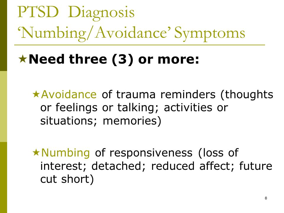 8 PTSD Diagnosis 'Numbing/Avoidance' Symptoms  Need three (3) or more:  Avoidance of trauma reminders (thoughts or feelings or talking; activities or situations; memories)  Numbing of responsiveness (loss of interest; detached; reduced affect; future cut short)