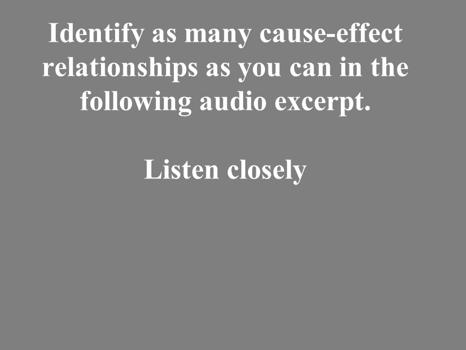 Identify as many cause-effect relationships as you can in the following audio excerpt. Listen closely