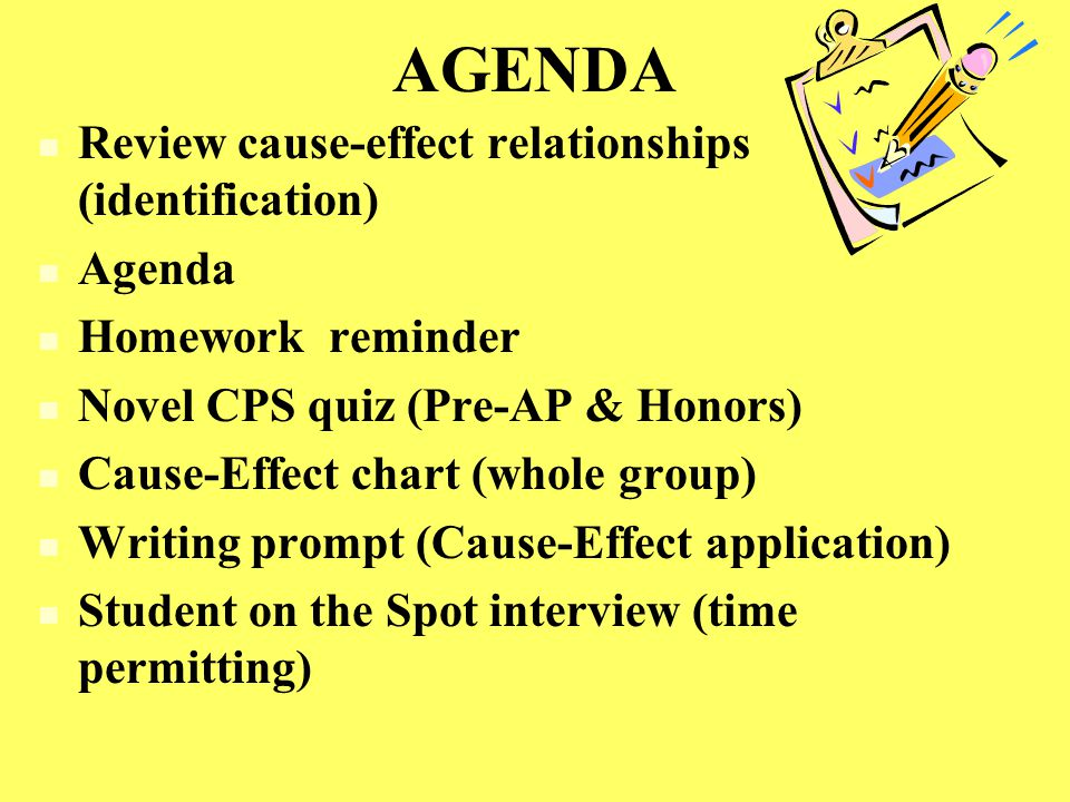 AGENDA Review cause-effect relationships (identification) Agenda Homework reminder Novel CPS quiz (Pre-AP & Honors) Cause-Effect chart (whole group) Writing prompt (Cause-Effect application) Student on the Spot interview (time permitting)