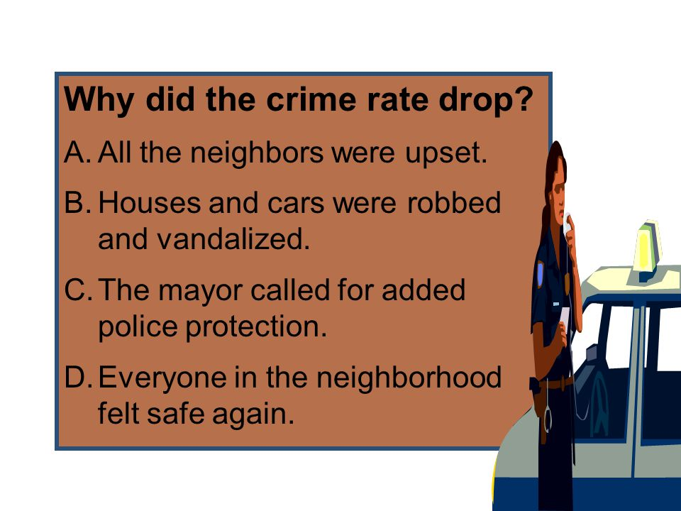 Why did the crime rate drop? A.All the neighbors were upset. B.Houses and cars were robbed and vandalized. C.The mayor called for added police protect