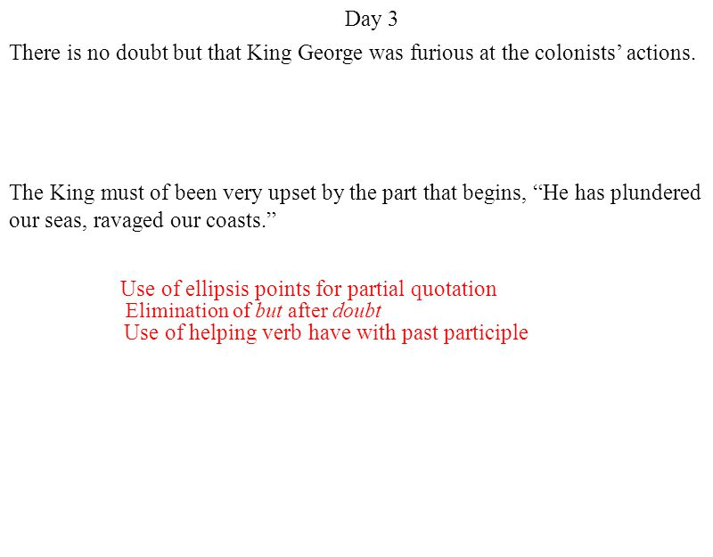 Elimination of but after doubt Use of helping verb have with past participle Use of ellipsis points for partial quotation Day 3 There is no doubt but that King George was furious at the colonists' actions.