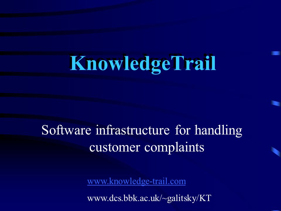 KnowledgeTrail Software infrastructure for handling customer complaints www.knowledge-trail.com www.dcs.bbk.ac.uk/~galitsky/KT