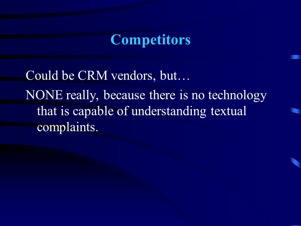 Competitors Could be CRM vendors, but… NONE really, because there is no technology that is capable of understanding textual complaints.