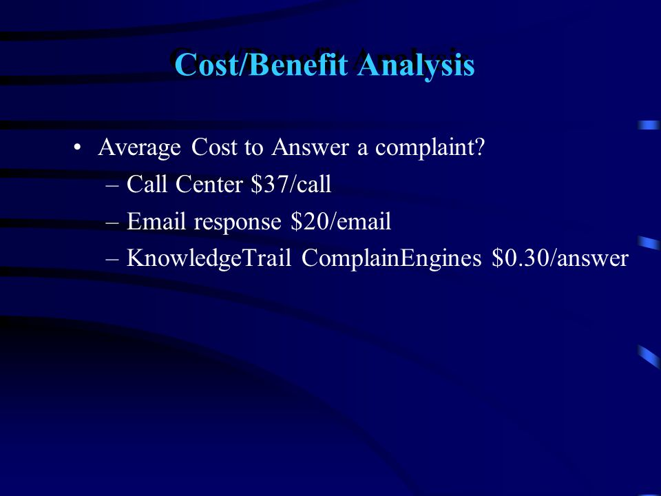 Cost/Benefit Analysis Average Cost to Answer a complaint? –Call Center $37/call –Email response $20/email –KnowledgeTrail ComplainEngines $0.30/answer