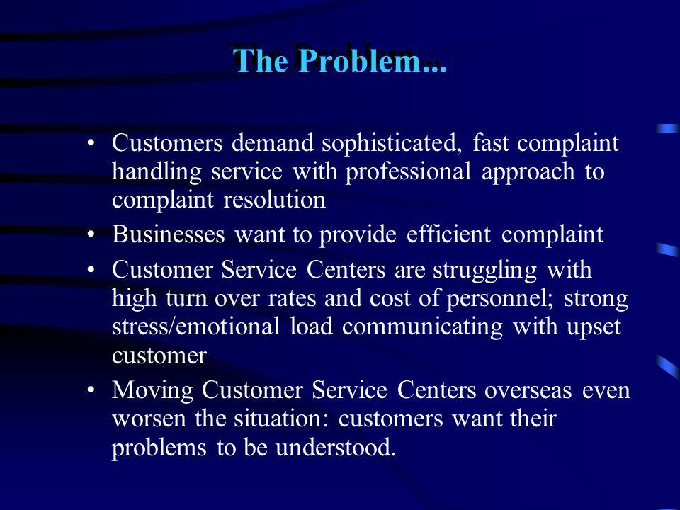 The Problem... Customers demand sophisticated, fast complaint handling service with professional approach to complaint resolution Businesses want to p