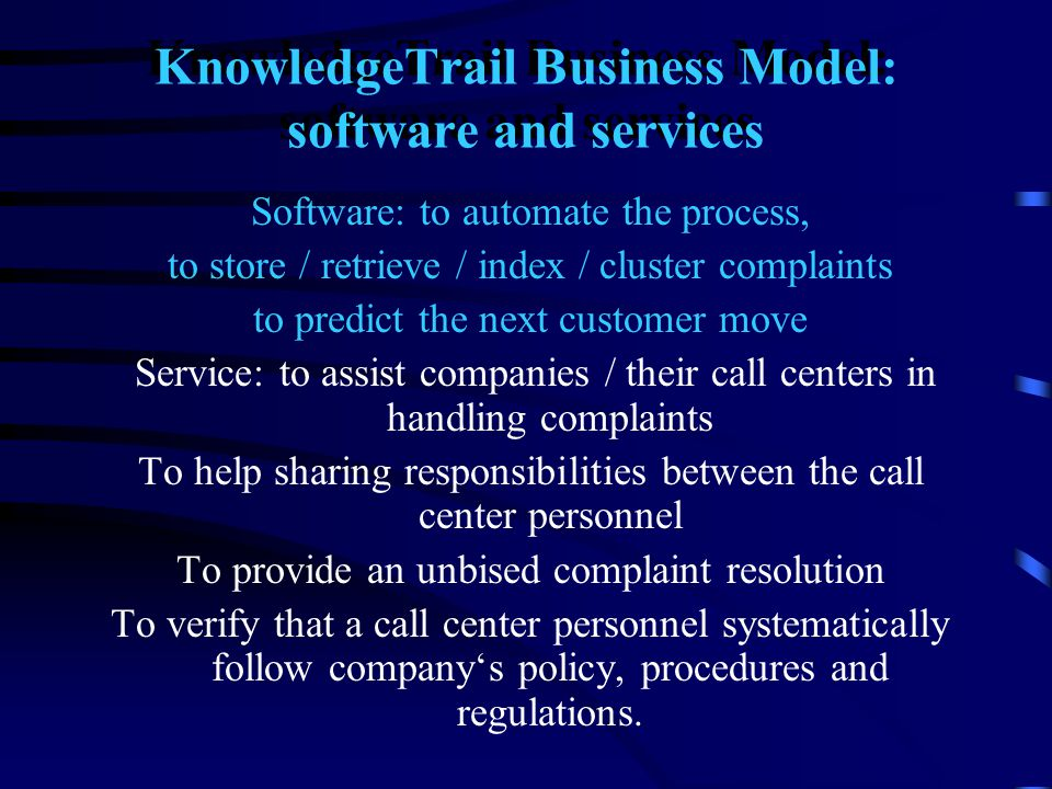 KnowledgeTrail Business Model: software and services Software: to automate the process, to store / retrieve / index / cluster complaints to predict th