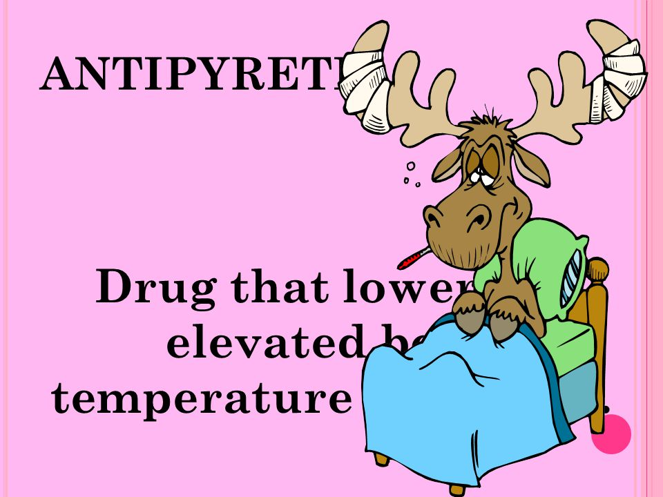 ANTIPYRETIC Drug that lower the elevated body temperature to normal.