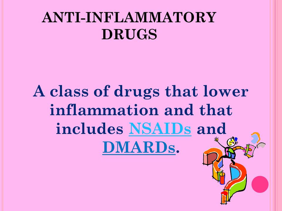 ANTI-INFLAMMATORY DRUGS A class of drugs that lower inflammation and that includes NSAIDs and DMARDs.NSAIDs