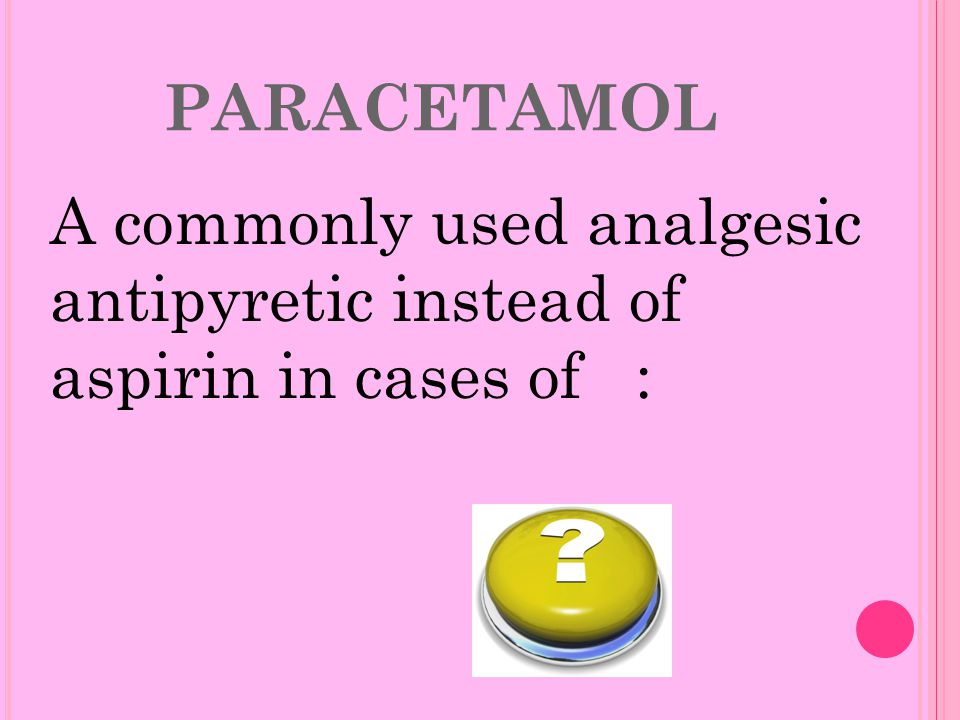 PARACETAMOL A commonly used analgesic antipyretic instead of aspirin in cases of :