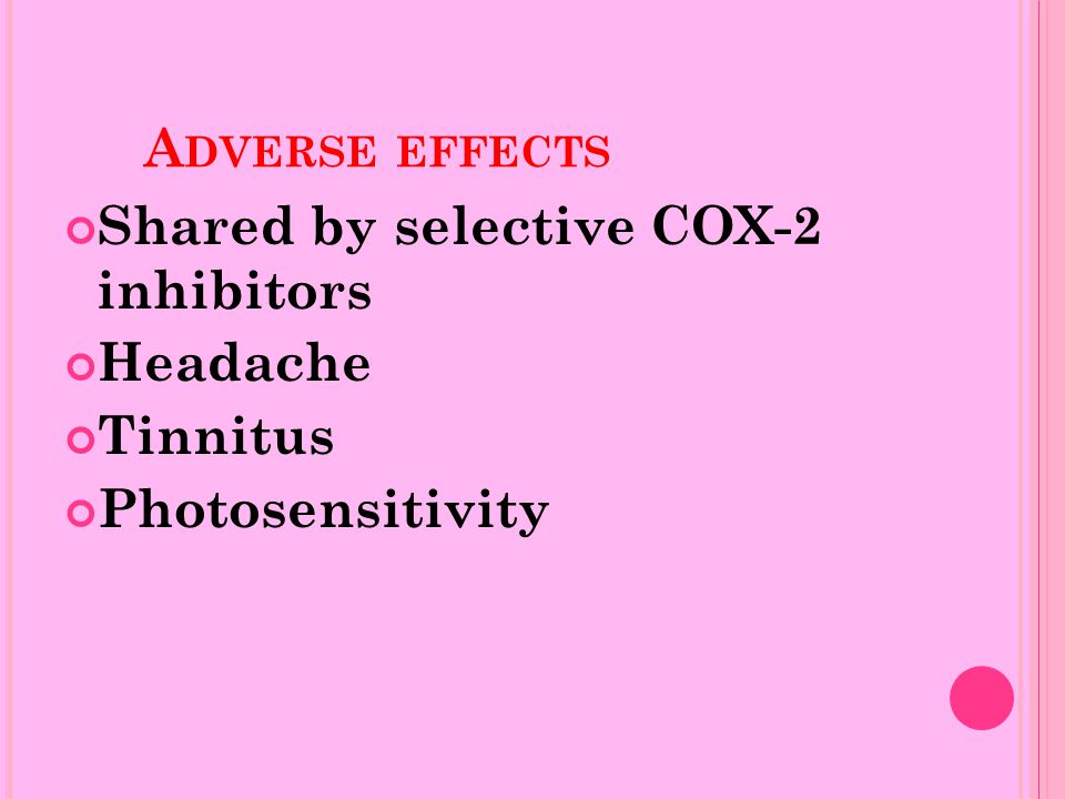 A DVERSE EFFECTS Shared by selective COX-2 inhibitors Headache Tinnitus Photosensitivity