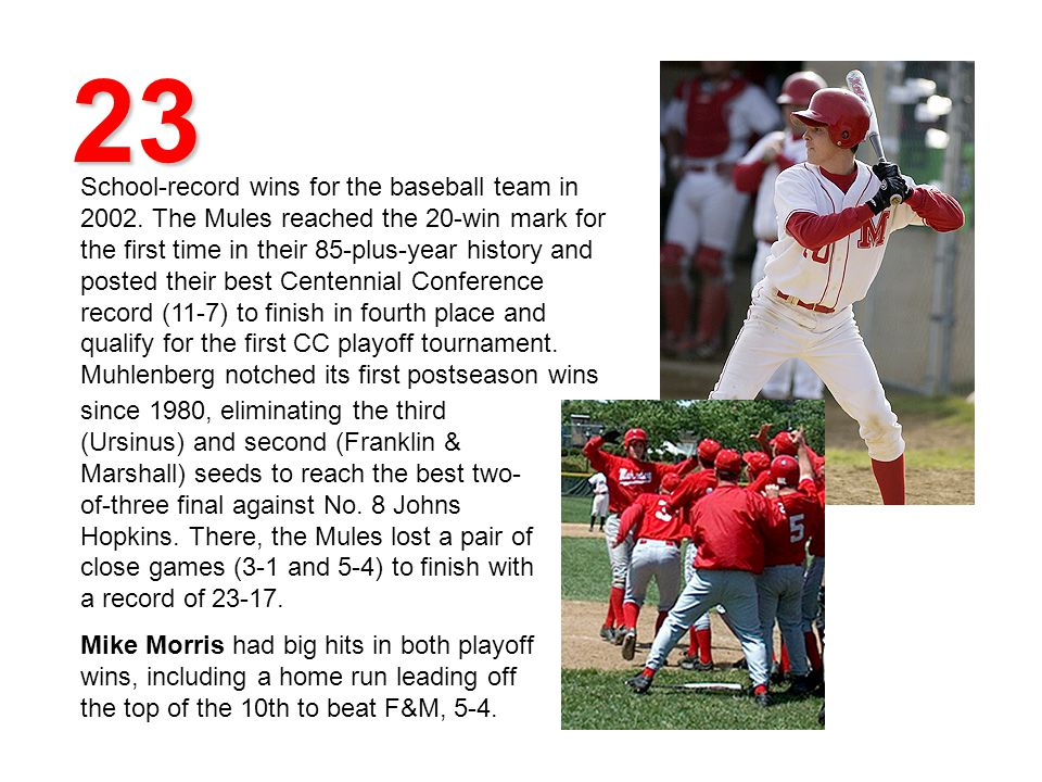 23 School-record wins for the baseball team in 2002. The Mules reached the 20-win mark for the first time in their 85-plus-year history and posted the