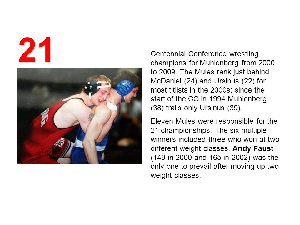 21 Centennial Conference wrestling champions for Muhlenberg from 2000 to 2009. The Mules rank just behind McDaniel (24) and Ursinus (22) for most titl