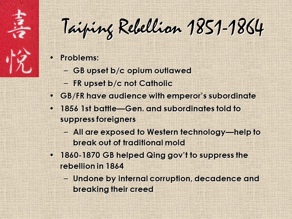 Taiping Rebellion 1851-1864 Problems: Problems: – GB upset b/c opium outlawed – FR upset b/c not Catholic GB/FR have audience with emperor's subordinate GB/FR have audience with emperor's subordinate 1856 1st battle—Gen.