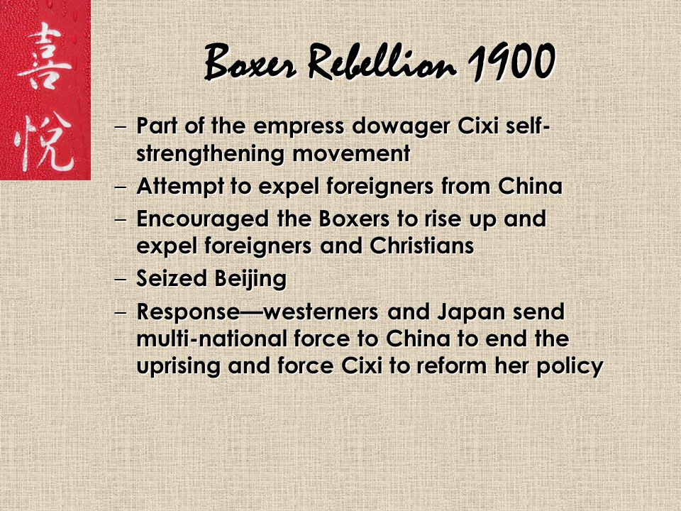 Boxer Rebellion 1900 – Part of the empress dowager Cixi self- strengthening movement – Attempt to expel foreigners from China – Encouraged the Boxers to rise up and expel foreigners and Christians – Seized Beijing – Response—westerners and Japan send multi-national force to China to end the uprising and force Cixi to reform her policy