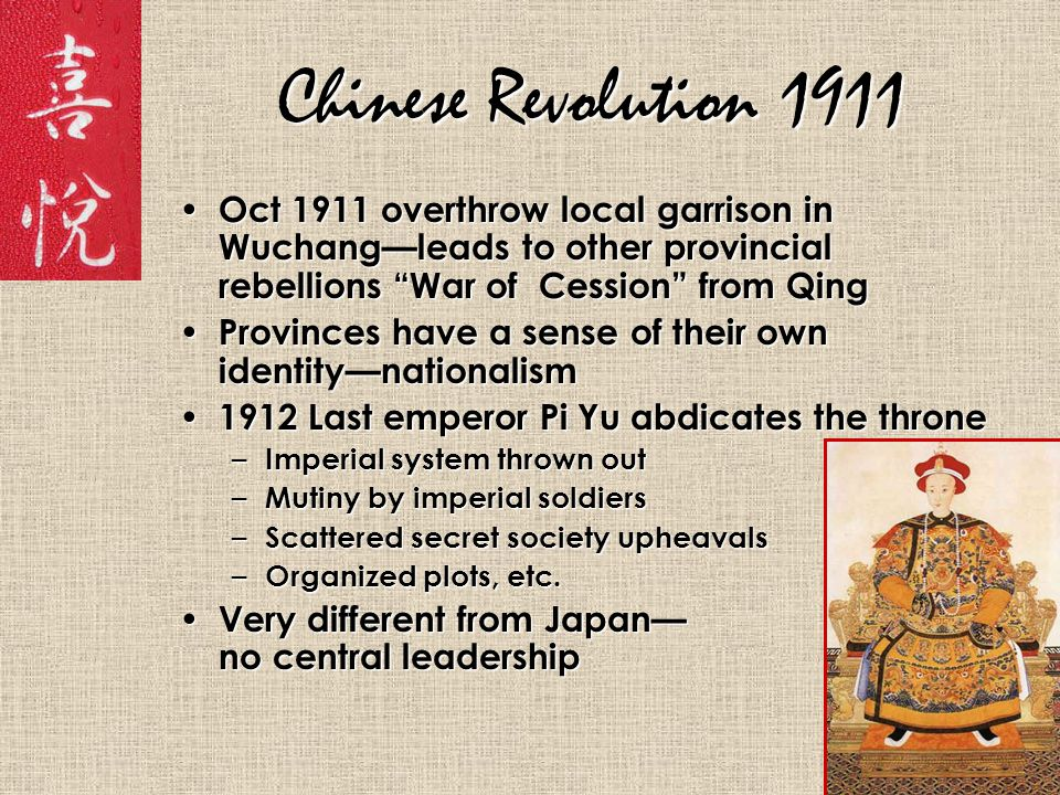 Chinese Revolution 1911 Oct 1911 overthrow local garrison in Wuchang—leads to other provincial rebellions War of Cession from Qing Oct 1911 overthrow local garrison in Wuchang—leads to other provincial rebellions War of Cession from Qing Provinces have a sense of their own identity—nationalism Provinces have a sense of their own identity—nationalism 1912 Last emperor Pi Yu abdicates the throne 1912 Last emperor Pi Yu abdicates the throne – Imperial system thrown out – Mutiny by imperial soldiers – Scattered secret society upheavals – Organized plots, etc.