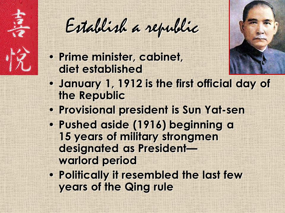 Establish a republic Prime minister, cabinet, diet established Prime minister, cabinet, diet established January 1, 1912 is the first official day of the Republic January 1, 1912 is the first official day of the Republic Provisional president is Sun Yat-sen Provisional president is Sun Yat-sen Pushed aside (1916) beginning a 15 years of military strongmen designated as President— warlord period Pushed aside (1916) beginning a 15 years of military strongmen designated as President— warlord period Politically it resembled the last few years of the Qing rule Politically it resembled the last few years of the Qing rule