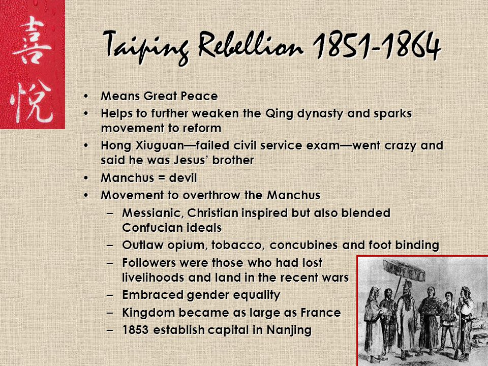 Taiping Rebellion 1851-1864 Means Great Peace Means Great Peace Helps to further weaken the Qing dynasty and sparks movement to reform Helps to further weaken the Qing dynasty and sparks movement to reform Hong Xiuguan—failed civil service exam—went crazy and said he was Jesus' brother Hong Xiuguan—failed civil service exam—went crazy and said he was Jesus' brother Manchus = devil Manchus = devil Movement to overthrow the Manchus Movement to overthrow the Manchus – Messianic, Christian inspired but also blended Confucian ideals – Outlaw opium, tobacco, concubines and foot binding – Followers were those who had lost livelihoods and land in the recent wars – Embraced gender equality – Kingdom became as large as France – 1853 establish capital in Nanjing