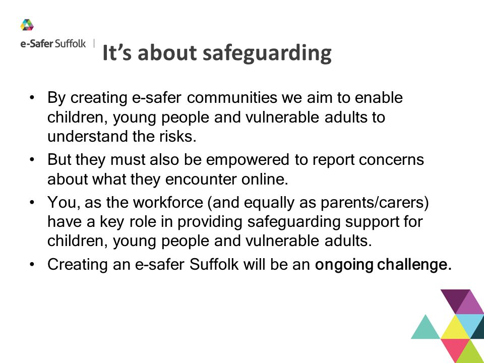 It's about safeguarding By creating e-safer communities we aim to enable children, young people and vulnerable adults to understand the risks. But the