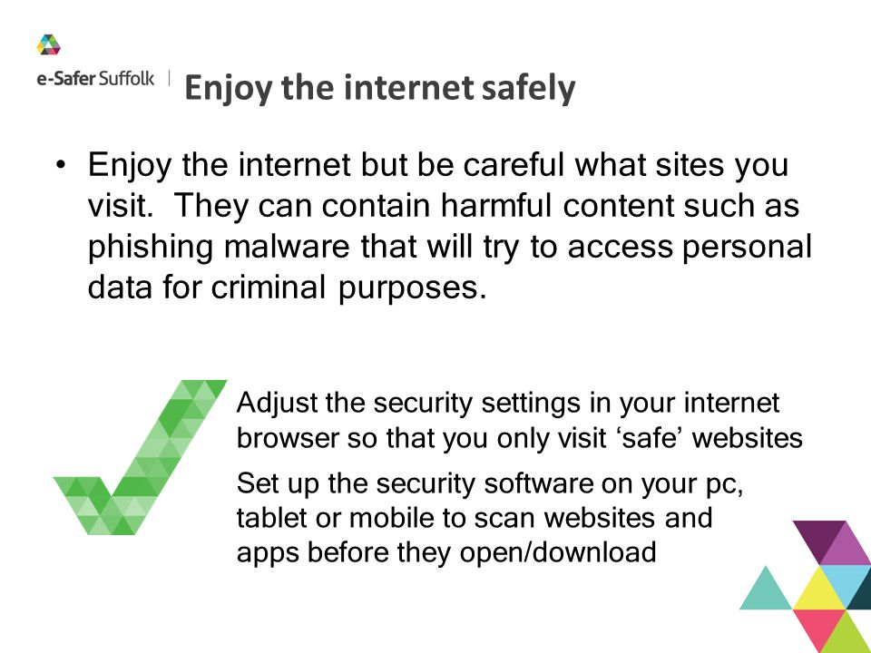Enjoy the internet safely Enjoy the internet but be careful what sites you visit. They can contain harmful content such as phishing malware that will