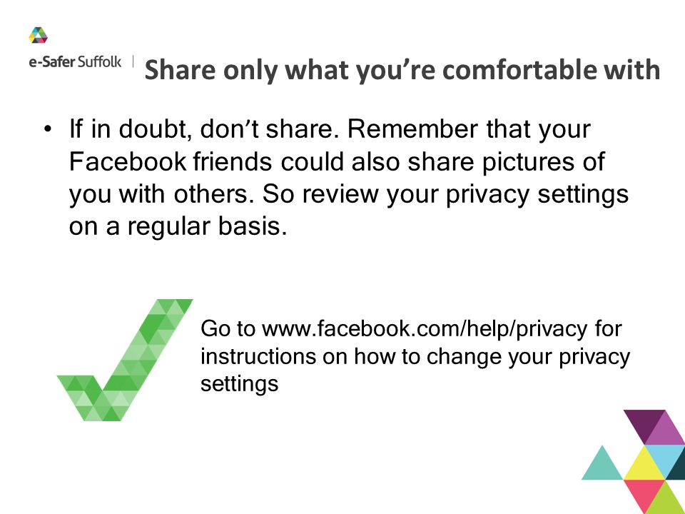 Share only what you're comfortable with If in doubt, don ' t share. Remember that your Facebook friends could also share pictures of you with others.