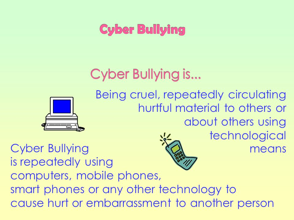 Being cruel, repeatedly circulating hurtful material to others or about others using technological means Cyber Bullying is repeatedly using computers, mobile phones, smart phones or any other technology to cause hurt or embarrassment to another person