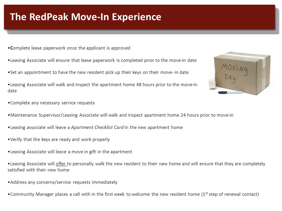 The RedPeak Move-In Experience Complete lease paperwork once the applicant is approved Leasing Associate will ensure that lease paperwork is completed prior to the move-in date Set an appointment to have the new resident pick up their keys on their move- in date Leasing Associate will walk and inspect the apartment home 48 hours prior to the move-in date Complete any necessary service requests Maintenance Supervisor/Leasing Associate will walk and inspect apartment home 24 hours prior to move-in Leasing associate will leave a Apartment Checklist Card in the new apartment home Verify that the keys are ready and work properly Leasing Associate will leave a move in gift in the apartment Leasing Associate will offer to personally walk the new resident to their new home and will ensure that they are completely satisfied with their new home Address any concerns/service requests immediately Community Manager places a call with in the first week to welcome the new resident home (1 st step of renewal contact)